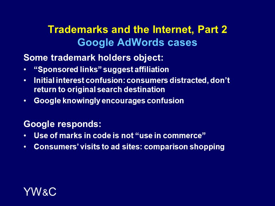 YW & C Trademarks and the Internet, Part 2 Google AdWords cases Some trademark holders object: Sponsored links suggest affiliation Initial interest confusion: consumers distracted, don't return to original search destination Google knowingly encourages confusion Google responds: Use of marks in code is not use in commerce Consumers' visits to ad sites: comparison shopping