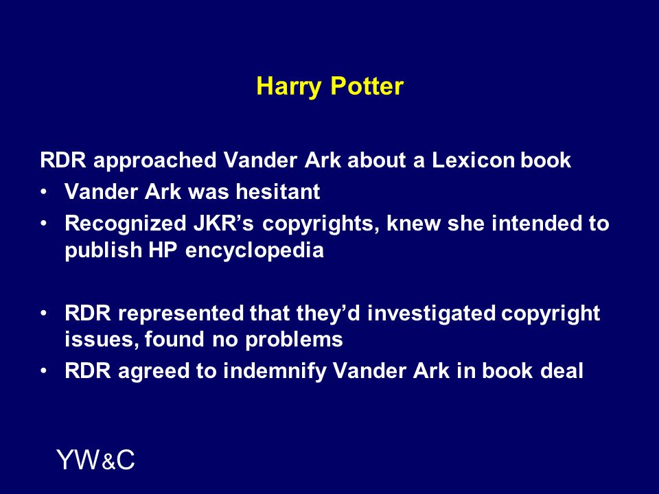 YW & C Harry Potter RDR approached Vander Ark about a Lexicon book Vander Ark was hesitant Recognized JKR's copyrights, knew she intended to publish HP encyclopedia RDR represented that they'd investigated copyright issues, found no problems RDR agreed to indemnify Vander Ark in book deal