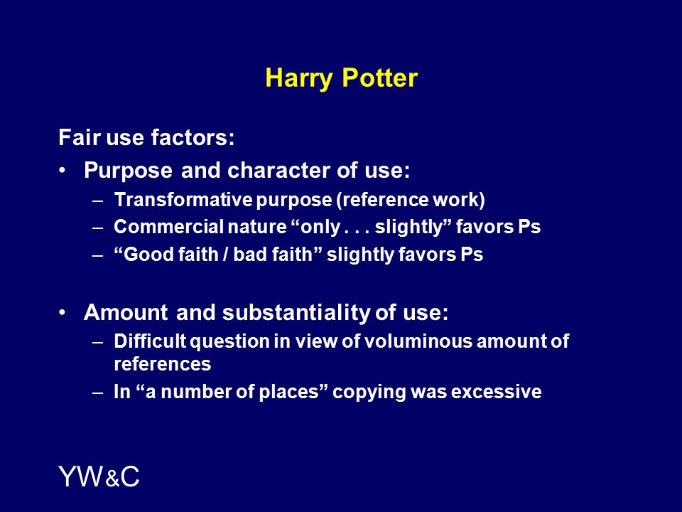 YW & C Harry Potter Fair use factors: Purpose and character of use: –Transformative purpose (reference work) –Commercial nature only...