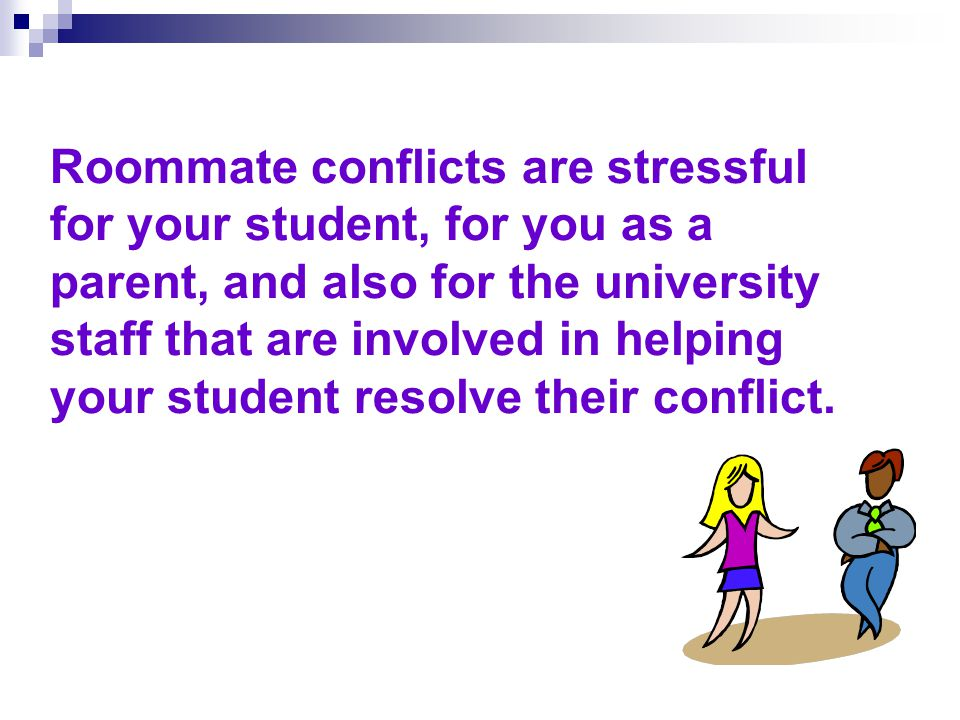Roommate Conflicts: A Primer for Parents & Families This module will provide information about: 1.