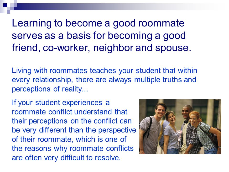 Separate the people from the problem By focusing on the issues rather than each other, roommates can work through their disagreement without damaging their relationship.