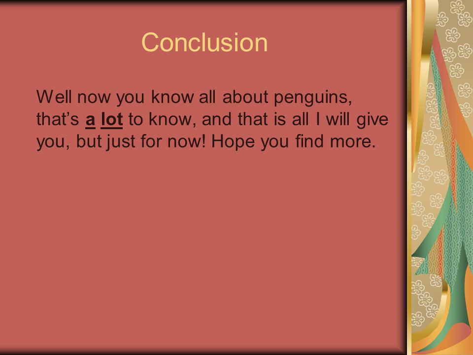 Conclusion Well now you know all about penguins, that's a lot to know, and that is all I will give you, but just for now.