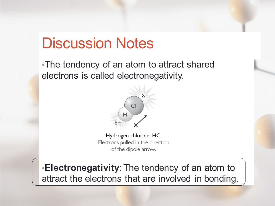 Discussion Notes The tendency of an atom to attract shared electrons is called electronegativity. Electronegativity: The tendency of an atom to attrac