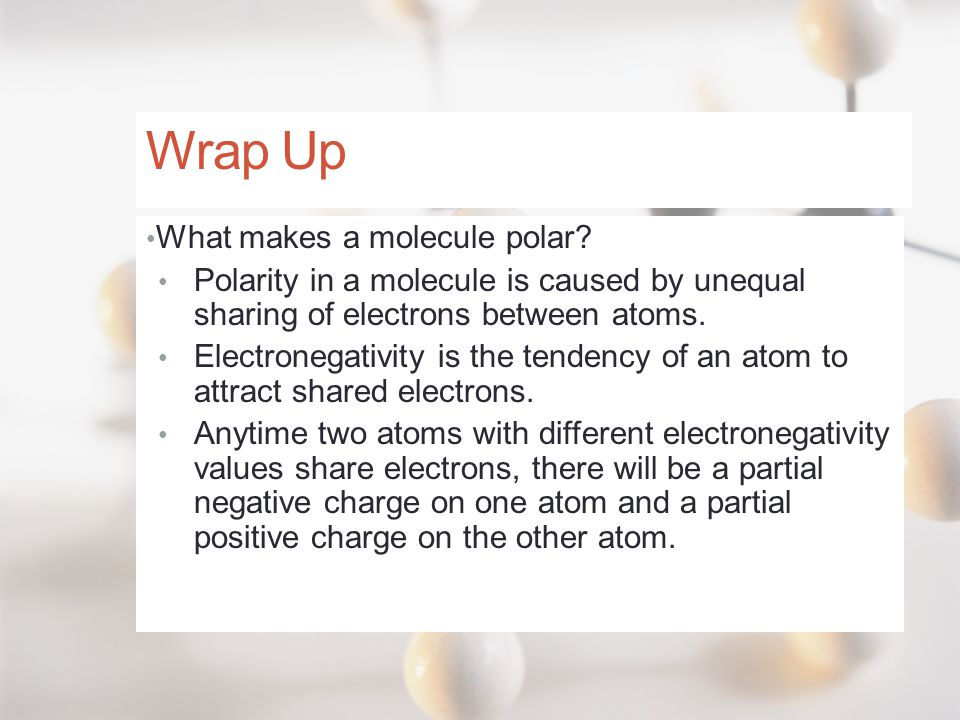 Wrap Up What makes a molecule polar? Polarity in a molecule is caused by unequal sharing of electrons between atoms. Electronegativity is the tendency