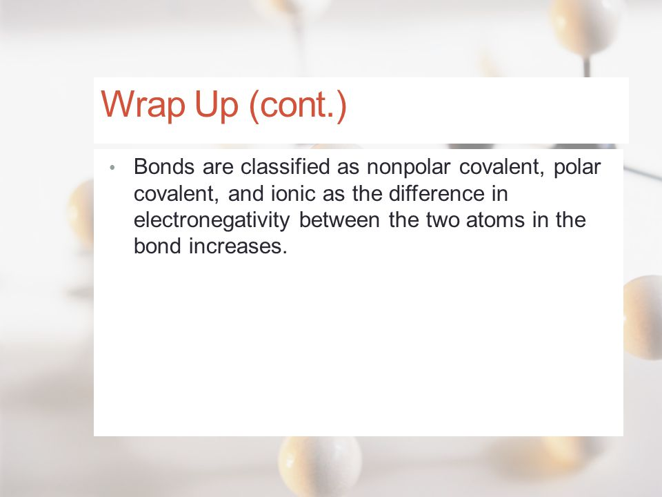 Wrap Up (cont.) Bonds are classified as nonpolar covalent, polar covalent, and ionic as the difference in electronegativity between the two atoms in t