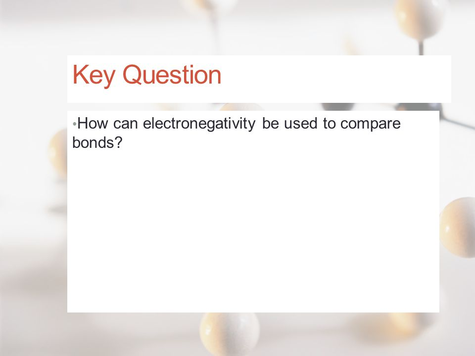 Key Question How can electronegativity be used to compare bonds?
