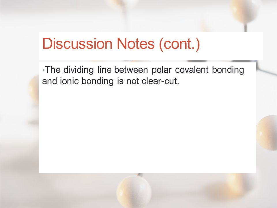 Discussion Notes (cont.) The dividing line between polar covalent bonding and ionic bonding is not clear-cut.