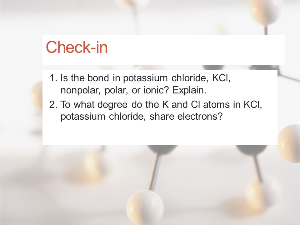 Check-in 1. Is the bond in potassium chloride, KCl, nonpolar, polar, or ionic? Explain. 2. To what degree do the K and Cl atoms in KCl, potassium chlo
