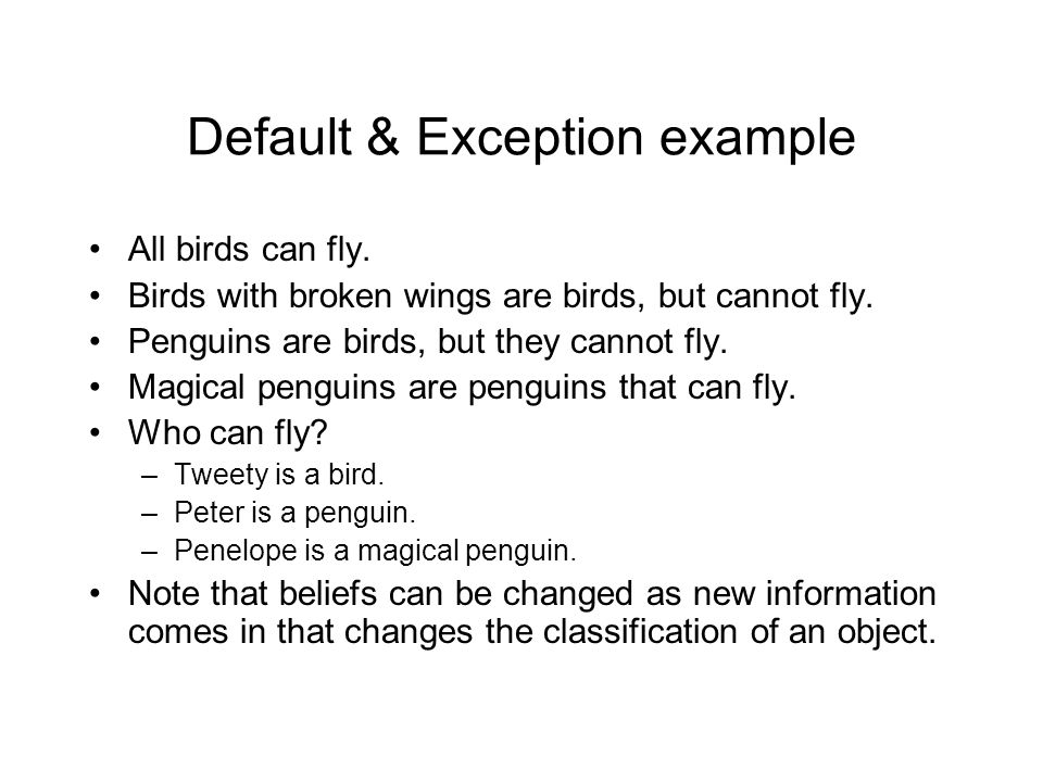 Default & Exception example All birds can fly. Birds with broken wings are birds, but cannot fly.