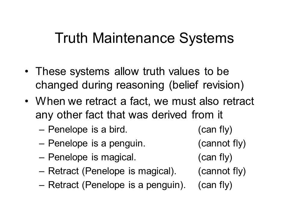 Truth Maintenance Systems These systems allow truth values to be changed during reasoning (belief revision) When we retract a fact, we must also retract any other fact that was derived from it –Penelope is a bird.(can fly) –Penelope is a penguin.(cannot fly) –Penelope is magical.(can fly) –Retract (Penelope is magical).(cannot fly) –Retract (Penelope is a penguin).(can fly)