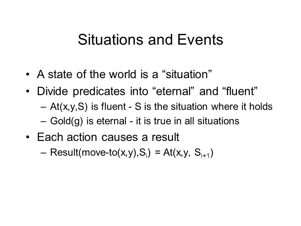 Situations and Events A state of the world is a situation Divide predicates into eternal and fluent –At(x,y,S) is fluent - S is the situation where it holds –Gold(g) is eternal - it is true in all situations Each action causes a result –Result(move-to(x,y),S i ) = At(x,y, S i+1 )