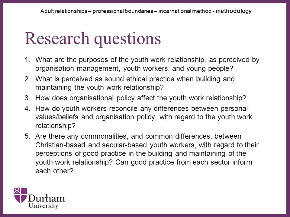 ∂ Research questions 1.What are the purposes of the youth work relationship, as perceived by organisation management, youth workers, and young people.