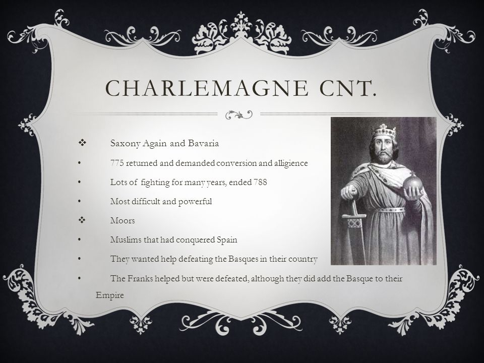 CHARLEMAGNE CNT.  Saxony Again and Bavaria 775 returned and demanded conversion and alligience Lots of fighting for many years, ended 788 Most diffic