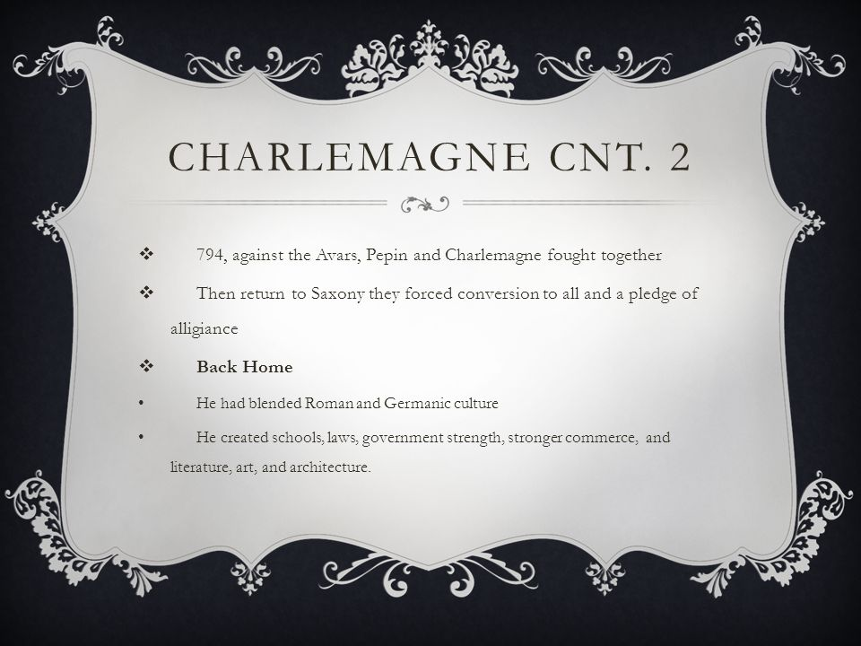 CHARLEMAGNE CNT. 2  794, against the Avars, Pepin and Charlemagne fought together  Then return to Saxony they forced conversion to all and a pledge