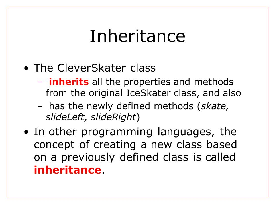 Inheritance The CleverSkater class – inherits all the properties and methods from the original IceSkater class, and also – has the newly defined methods (skate, slideLeft, slideRight) In other programming languages, the concept of creating a new class based on a previously defined class is called inheritance.
