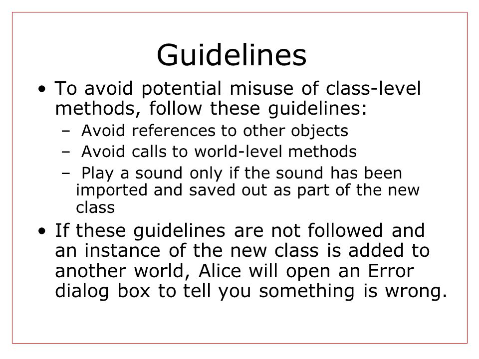 Guidelines To avoid potential misuse of class-level methods, follow these guidelines: – Avoid references to other objects – Avoid calls to world-level