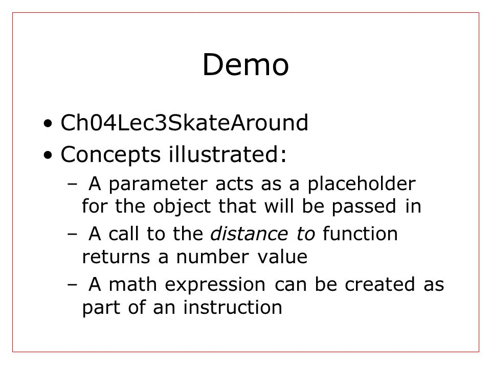 Demo Ch04Lec3SkateAround Concepts illustrated: – A parameter acts as a placeholder for the object that will be passed in – A call to the distance to f