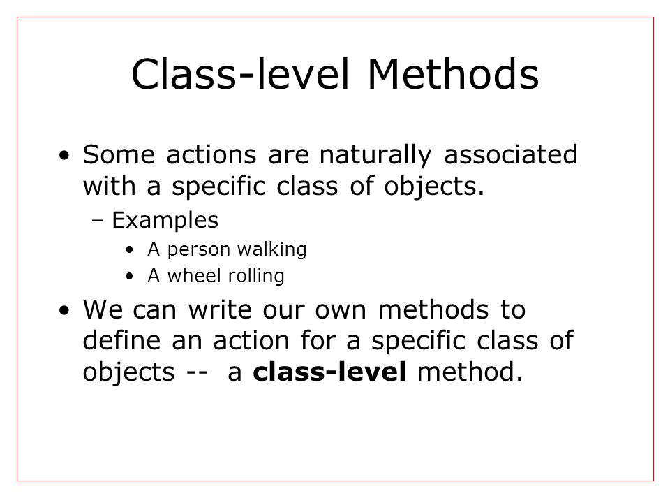 Class-level Methods Some actions are naturally associated with a specific class of objects.
