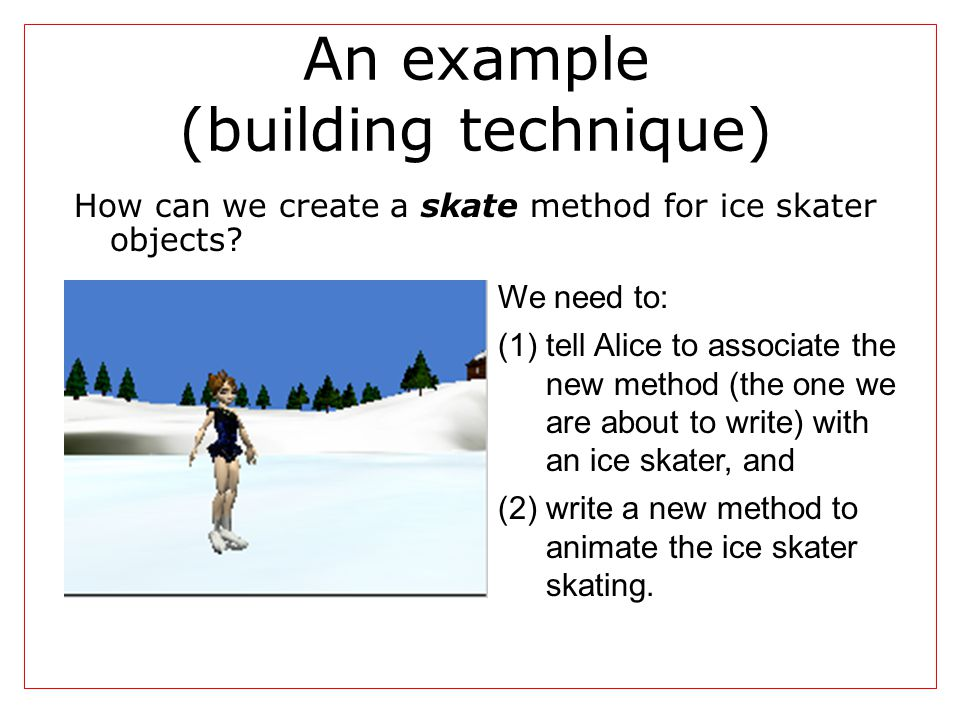 An example (building technique) How can we create a skate method for ice skater objects? We need to: (1)tell Alice to associate the new method (the on