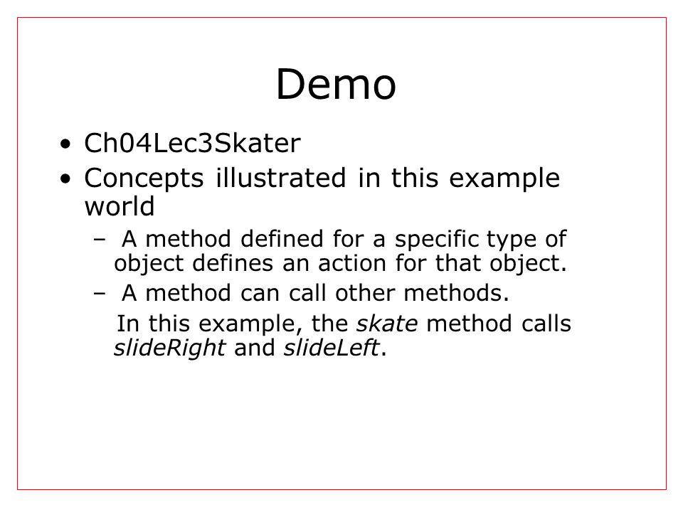 Demo Ch04Lec3Skater Concepts illustrated in this example world – A method defined for a specific type of object defines an action for that object. – A