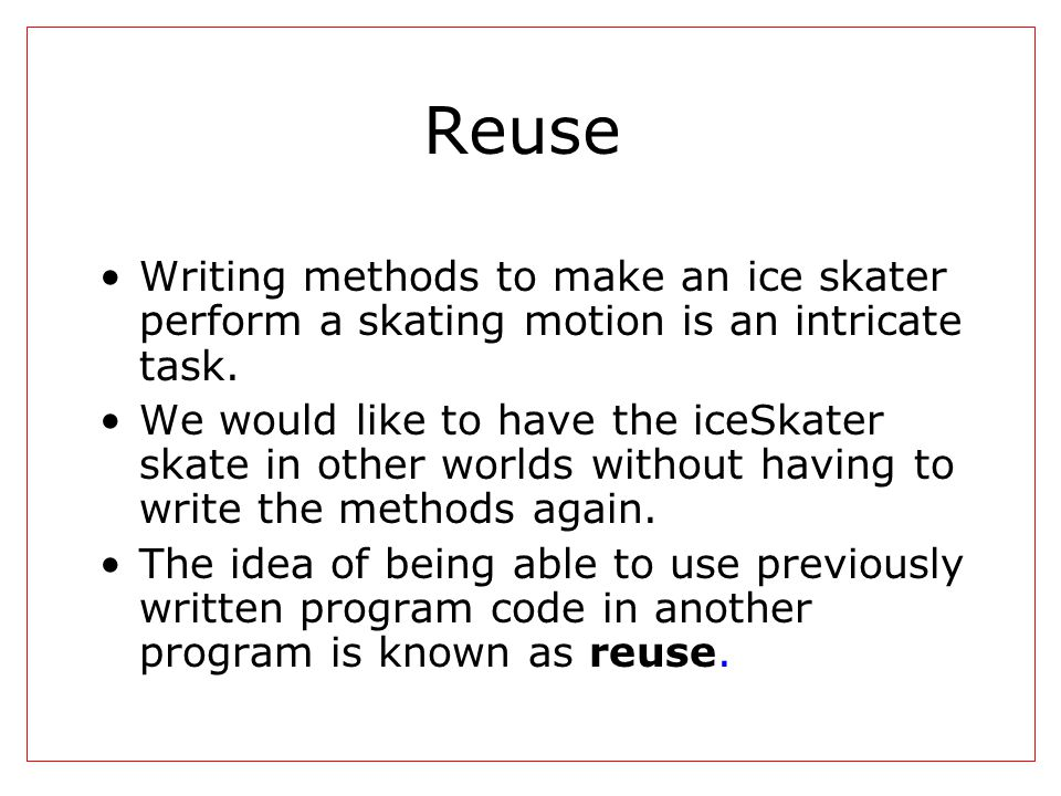 Reuse Writing methods to make an ice skater perform a skating motion is an intricate task. We would like to have the iceSkater skate in other worlds w