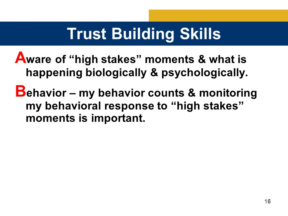 16 Trust Building Skills A ware of high stakes moments & what is happening biologically & psychologically.