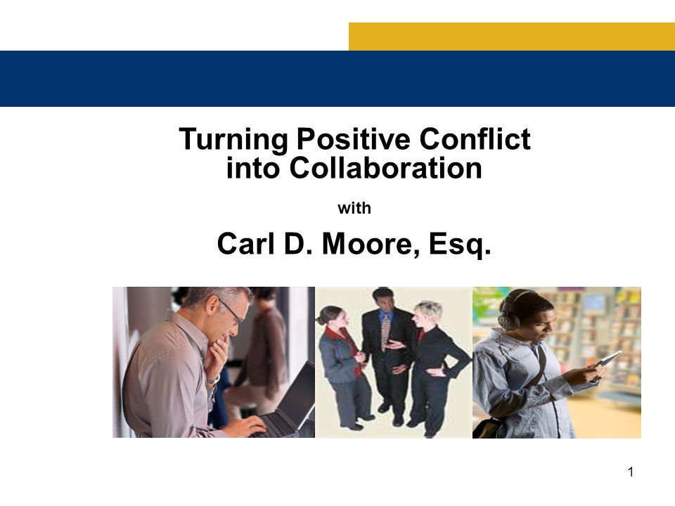 1 Turning Positive Conflict into Collaboration with Carl D. Moore, Esq.
