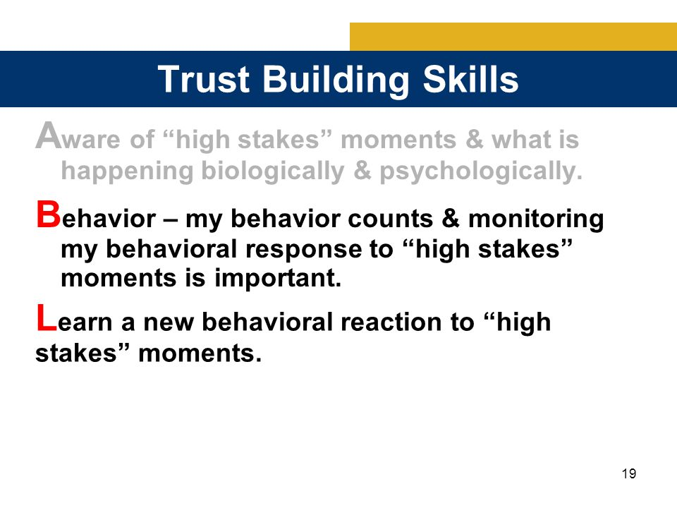 19 Trust Building Skills A ware of high stakes moments & what is happening biologically & psychologically.