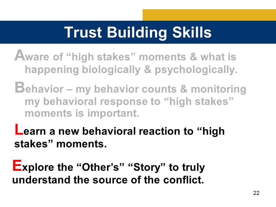 22 Trust Building Skills A ware of high stakes moments & what is happening biologically & psychologically.