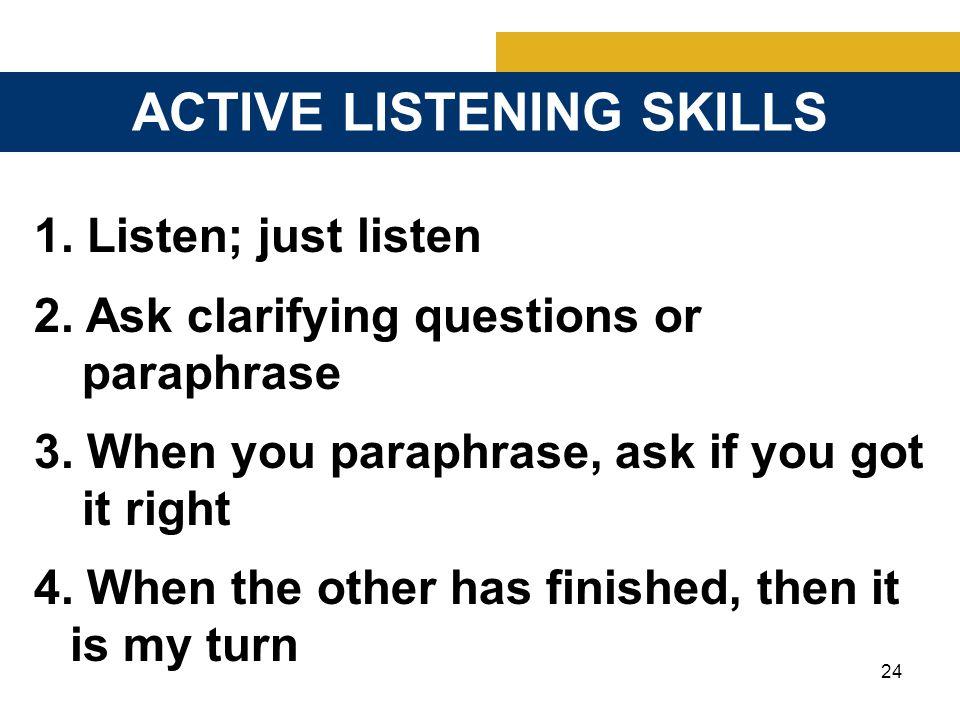 24 ACTIVE LISTENING SKILLS 1. Listen; just listen 2.