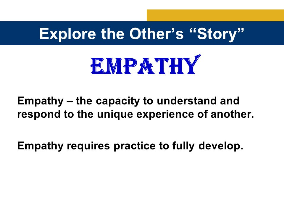 Explore the Other's Story EMPATHY Empathy – the capacity to understand and respond to the unique experience of another.