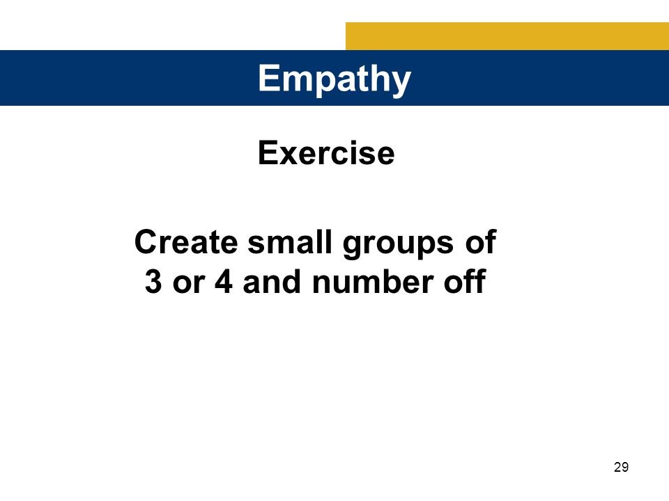 29 Empathy Exercise Create small groups of 3 or 4 and number off