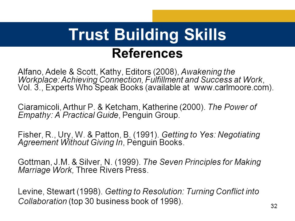 32 Trust Building Skills References Alfano, Adele & Scott, Kathy, Editors (2008), Awakening the Workplace: Achieving Connection, Fulfillment and Success at Work, Vol.