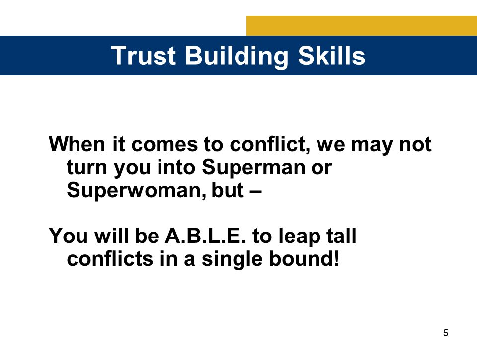 5 Trust Building Skills When it comes to conflict, we may not turn you into Superman or Superwoman, but – You will be A.B.L.E.