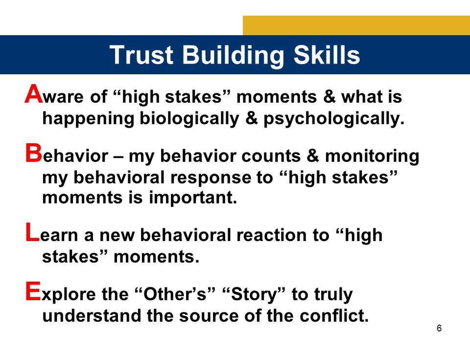 17 Trust Building Skills Skill #2: Behavior my behavior counts & monitoring my response to high stakes moments is important.