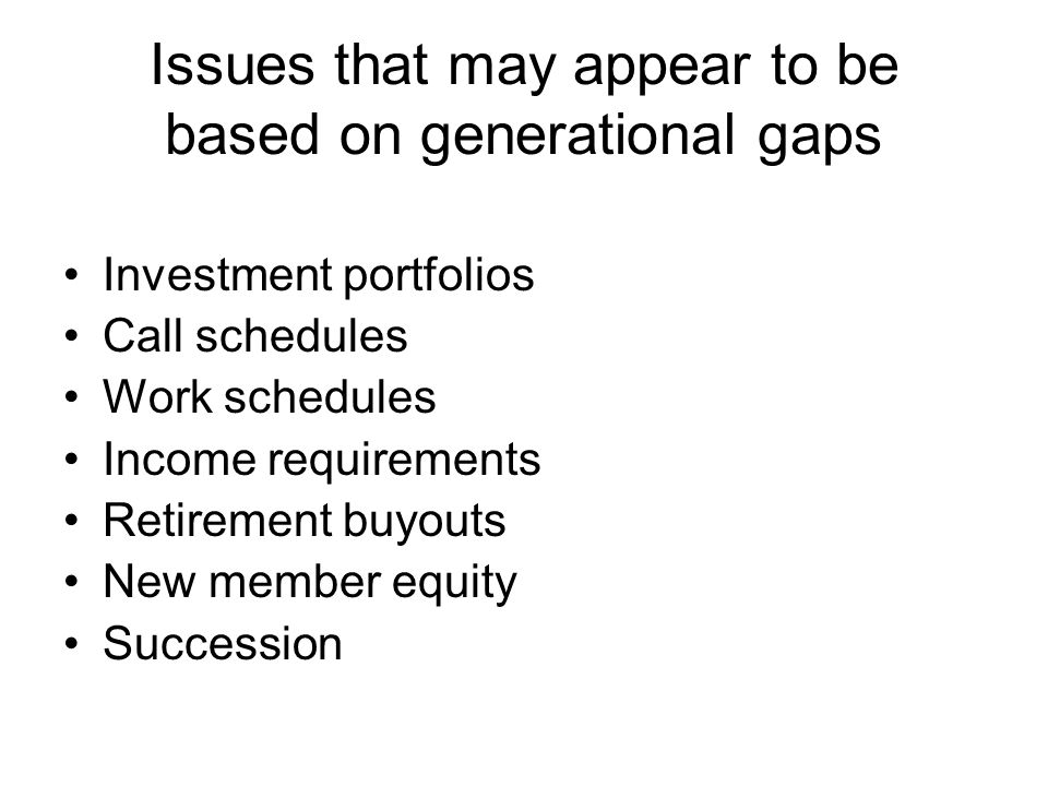 Issues that may appear to be based on generational gaps Investment portfolios Call schedules Work schedules Income requirements Retirement buyouts New member equity Succession