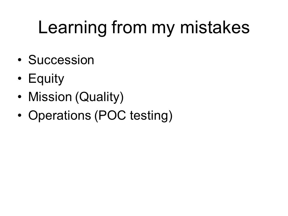 Learning from my mistakes Succession Equity Mission (Quality) Operations (POC testing)