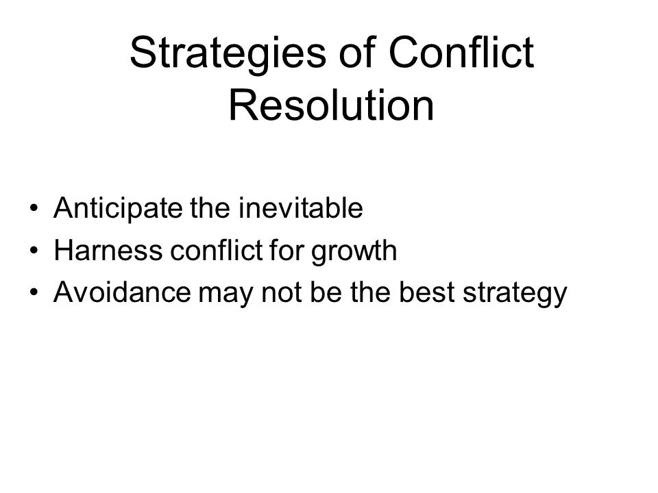 Strategies of Conflict Resolution Anticipate the inevitable Harness conflict for growth Avoidance may not be the best strategy