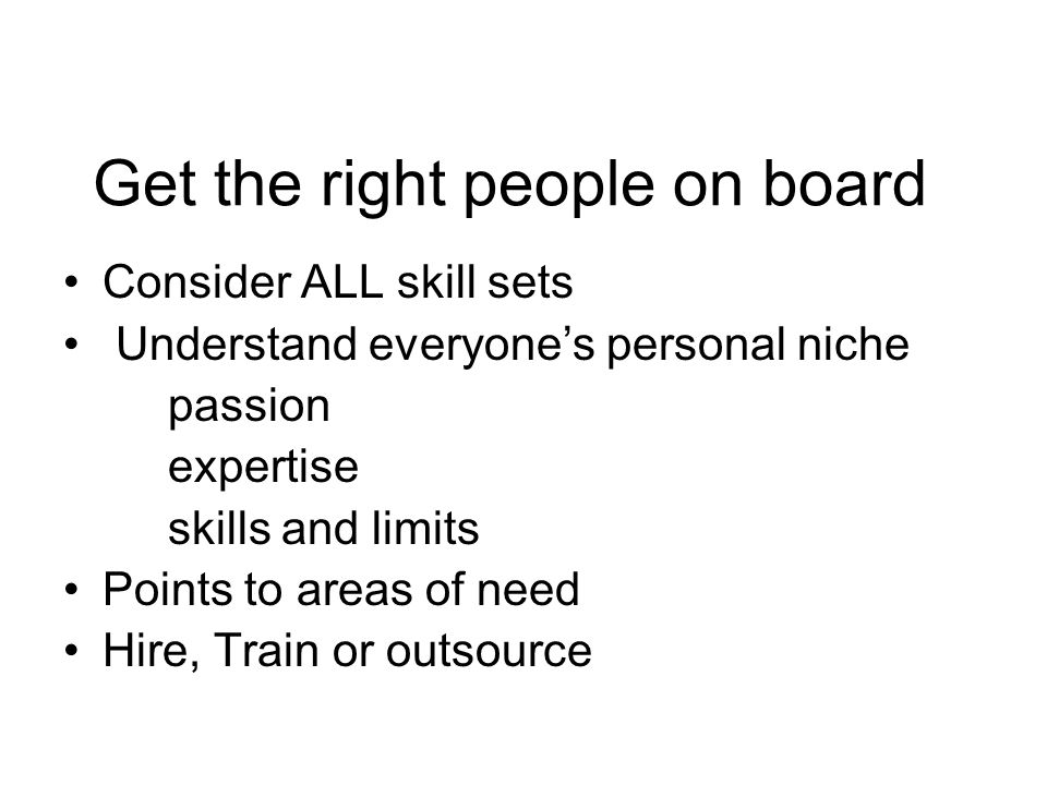 Get the right people on board Consider ALL skill sets Understand everyone's personal niche passion expertise skills and limits Points to areas of need Hire, Train or outsource