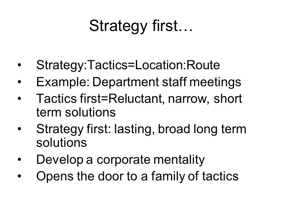Strategy first… Strategy:Tactics=Location:Route Example: Department staff meetings Tactics first=Reluctant, narrow, short term solutions Strategy first: lasting, broad long term solutions Develop a corporate mentality Opens the door to a family of tactics