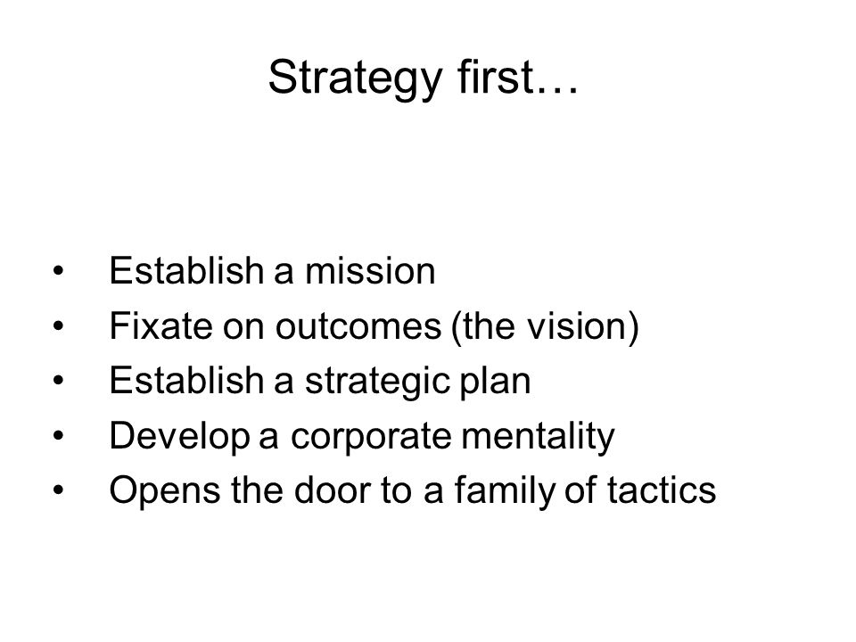 Strategy first… Establish a mission Fixate on outcomes (the vision) Establish a strategic plan Develop a corporate mentality Opens the door to a family of tactics