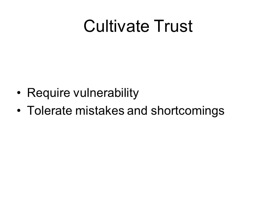 Cultivate Trust Require vulnerability Tolerate mistakes and shortcomings