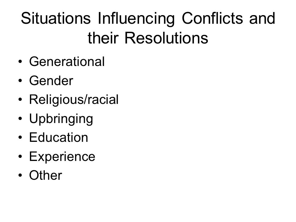 Situations Influencing Conflicts and their Resolutions Generational Gender Religious/racial Upbringing Education Experience Other