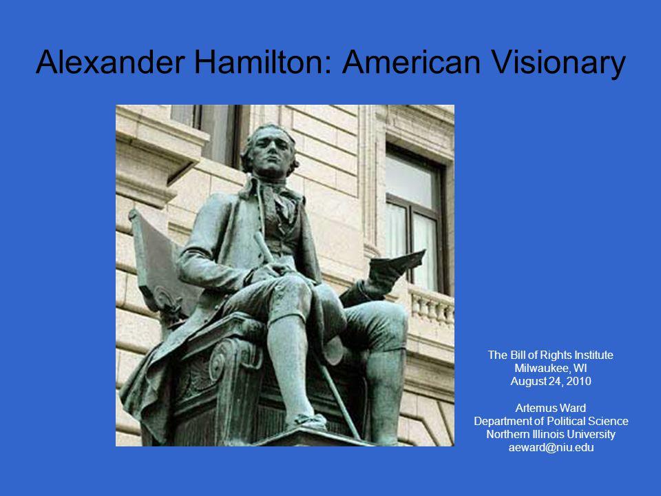 Alexander Hamilton: American Visionary The Bill of Rights Institute Milwaukee, WI August 24, 2010 Artemus Ward Department of Political Science Northern Illinois University aeward@niu.edu