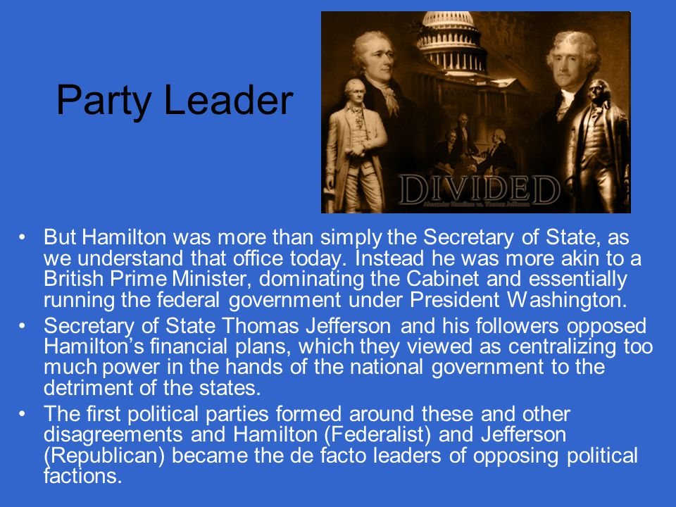 Party Leader But Hamilton was more than simply the Secretary of State, as we understand that office today.