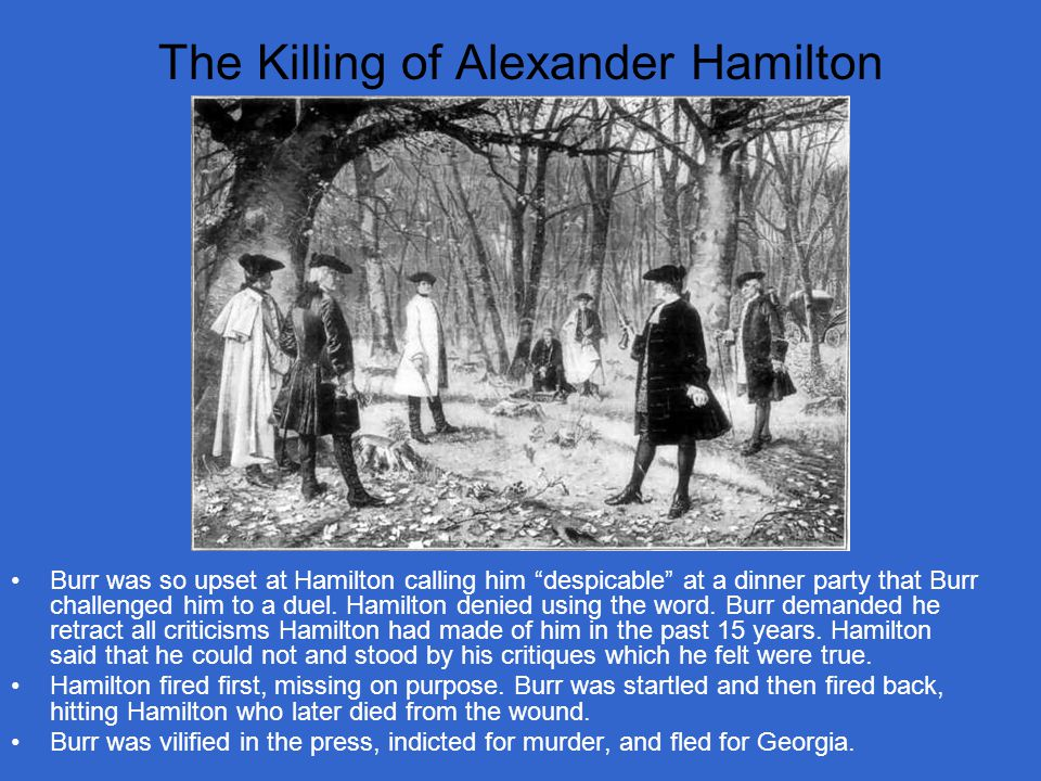 The Killing of Alexander Hamilton Burr was so upset at Hamilton calling him despicable at a dinner party that Burr challenged him to a duel.