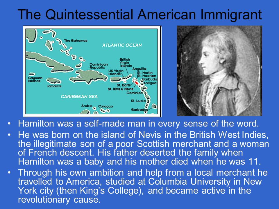 The Quintessential American Immigrant Hamilton was a self-made man in every sense of the word.