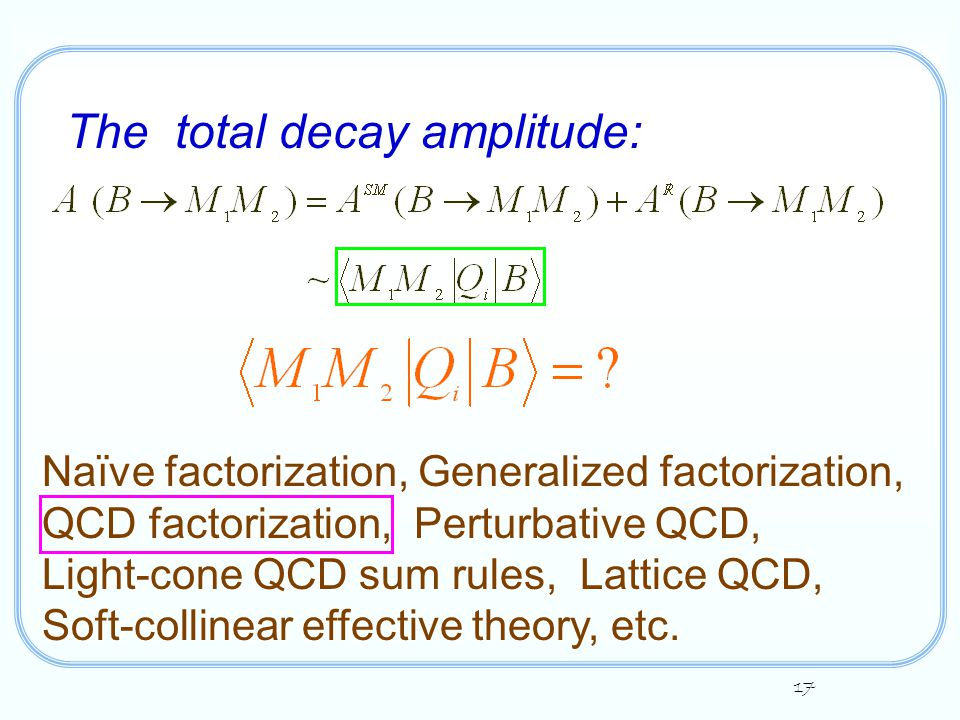17 The total decay amplitude: Naïve factorization, Generalized factorization, QCD factorization, Perturbative QCD, Light-cone QCD sum rules, Lattice QCD, Soft-collinear effective theory, etc.