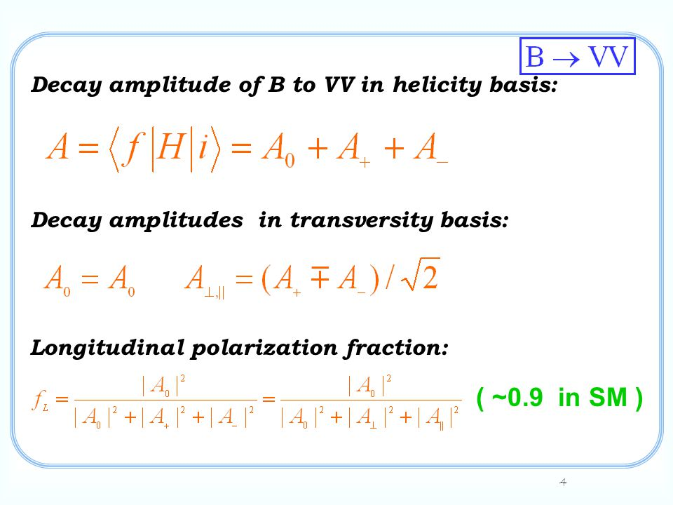 4 Decay amplitude of B to VV in helicity basis: Decay amplitudes in transversity basis: Longitudinal polarization fraction: ( ~0.9 in SM )