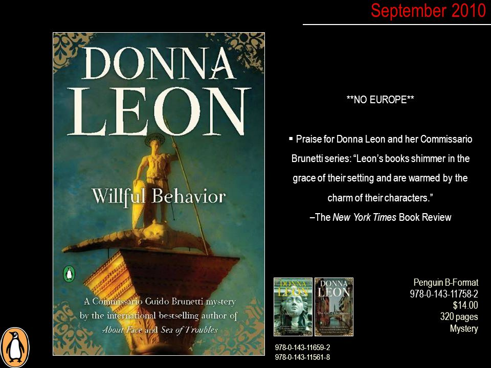 **NO EUROPE**  Praise for Donna Leon and her Commissario Brunetti series: Leon's books shimmer in the grace of their setting and are warmed by the charm of their characters. –The New York Times Book Review September 2010 Penguin B-Format 978-0-143-11758-2 $14.00 320 pages Mystery 978-0-143-11659-2 978-0-143-11561-8
